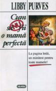 Cum sa nu fii o mama perfecta - Libby Purves