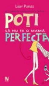 Poti Sa Nu Fii O Mama Perfecta - Libby Purves