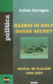 Razboi In Golf. Dosar Secret - Irakul In Flacari (1990-2003) - Anton Caragea