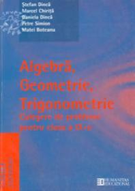 Algebra, Geometrie, Trigonometrie. Culegare de probleme cl a IX-a - Dinca Stefan; Chirita Marcel; Dinca Daniela;