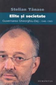 Elite si societate. Guvernarea Gheorghiu Dej 1948?1965 - Tanase Stelian