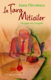 In Tara Miticilor. De sapte ori Caragiale - Parvulescu Ioana