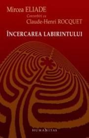 Incercarea labirintului. Convorbiri cu Claude-Henri Rocquet - Eliade Mircea
