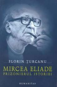 Mircea Eliade -  Prizonierul istoriei - Turcanu Florin