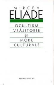 Ocultism, vrajitorie si mode culturale - Eliade Mircea