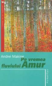 Pe vremea fluviului Amur - Makine Andrei