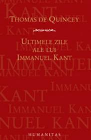 Ultimele zile ale lui Immanuel Kant - De Quincey Thomas