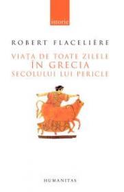 Viata de toate zilele in Grecia secolului lui Pericle - Flaceliere Robert