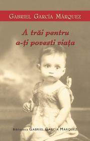 A trai pentru a-ti povesti viata - Gabriel Garcia Marquez