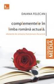 Complementele in limba romana actuala. Elemente de sintaxa si functionare discursiva - Daiana Felecan