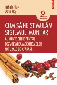 Cum sa ne stimulam sistemul imunitar. Alimente-cheie pentru dezvoltarea mecanismelor naturale de aparare - Isabelle Huot, Denis Roy