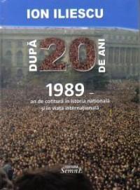 Dupa 20 de ani - 1989 an de cotitura in istoria nationala si in viata internationala - Ion Iliescu