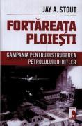 Fortareata Ploiesti. Campania pentru distrugerea petrolului lui Hitler - Jay A. Stout
