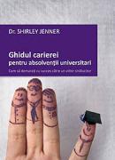 Ghidul carierei pentru absolventii universitari - Cum sa demarati cu succes catre un viitor stralucitor - Dr. Shirley Jenner