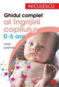 Ghidul complet al ingrijirii copilului (0-5 ani) - Lilian Leistner