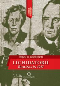 Lichidatorii. Romania in 1947 - Dinu C. Giurescu