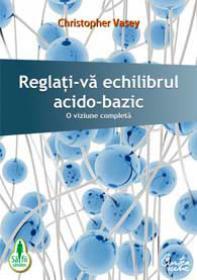 Reglati-va echilibrul acido-bazic - O viziune completa - Christopher Vasey