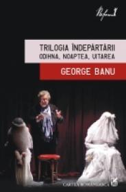Trilogia Indepartarii. Odihna, Noaptea, Uitarea - George Banu