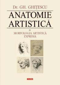 Anatomie artistica. Vol. III: Morfologia artistica. Expresia - Gheorghe Ghitescu
