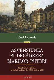 Ascensiunea si decaderea marilor puteri. Transformari economice si conflicte militare din 1500 pina in 2000 - Paul Kennedy