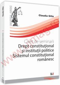 Caiet de seminarii. Drept Constitutional si institutii politice. Sistemul constitutional romanesc - Claudia Gilia
