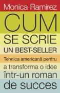 Cum se scrie un bestseller. Tehnica americana pentru a transforma o idee intr-un roman de succes - Monica Ramirez