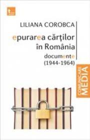 Epurarea cartilor in Romania. Documente (1944-1964) - Liliana Corobca
