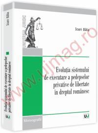 Evolutia sistemului de executare a pedepselor privative de libertate in dreptul romanesc - Ioan Bala