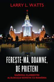 Fereste-ma, Doamne, de prieteni. Razboiul clandestin al blocului sovietic cu Romania - Larry L. Watts