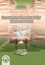 Gestiunea interna a profitabilitatii bancilor comerciale - Grigore Lupulescu