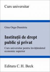 Institutii de drept public si privat. Curs universitar pentru invatamantul economic superior - Orga-Dumitriu Gina