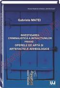 Investigarea criminalistica a infractiunilor privind operele de arta si artefactele arheologice - Gabriela Matei