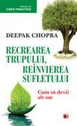RECREAREA TRUPULUI. REINVIEREA SUFLETULUI. CUM SA DEVII ALT OM - CHOPRA, Deepak