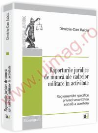 Raporturile juridice de munca ale cadrelor militare in activitate. Reglementari specifice privind securitatea sociala a acestora - Dimitrie-Dan Raiciu