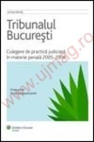 Tribunalul Bucuresti. Culegere de practica judiciara in materie penala 2005-2006 - ***