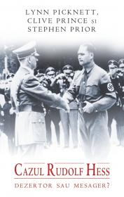 Cazul Rudolf Hess. Dezertor sau mesager? - Lynn Picknett Clive Prince Stephen Prior