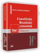 Constitutia Romaniei comentata.Titlul I. Principii generale - Dan Claudiu Danisor