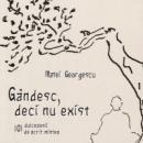 Gandesc, deci nu exist. 101 dulcezenii de acrit mintea - Matei Georgescu