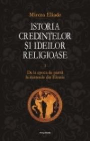 Istoria credintelor si ideilor religioase. Vol. I: De la epoca de piatra la misterele din Eleusis - Mircea Eliade