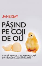 Pasind pe coji de ou. Cum sa abordezi relatia delicata dintre parinti si copiii ajunsi la maturitate - Jane Isay