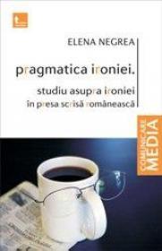 Pragmatica ironiei. Studiu asupra ironiei in presa scrisa romaneasca - Elena Negrea
