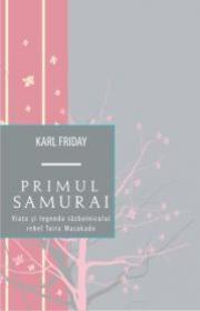 Primul samurai. Viata si legenda razboinicului rebel Taira Masakado - Karl Friday