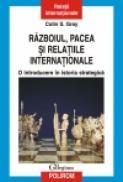 Razboiul, pacea si relatiile internationale. O introducere in istoria strategica - Colin S. Gray
