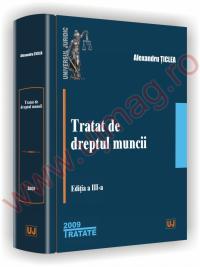 Tratat de dreptul muncii - Editia a III-a, 2009 - Alexandru Ticlea