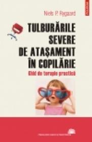 Tulburarile severe de atasament in copilarie. Ghid de terapie practica - Niels P. Rygaard