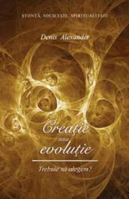 Creatie sau evolutie. Trebuie sa alegem? - Denis R. Alexander