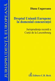 Dreptul Uniunii Europene in domeniul concurentei. Jurisprudenta recenta a Curtii de la Luxembourg - Ungureanu Diana