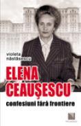 Elena Ceausescu: confesiuni fara frontiere - Violeta Nastasescu
