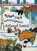 Prima mea enciclopedie: Atlasul lumii - ***