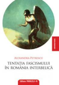 TENTATIA FASCISMULUI IN ROMANIA INTERBELICA - PETRESCU, Alexandra